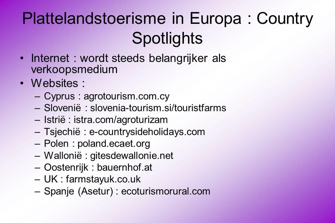 Plattelandstoerisme in Europa : Country Spotlights Internet : wordt steeds belangrijker als verkoopsmedium Websites : –Cyprus : agrotourism.com.cy –Slovenië : slovenia-tourism.si/touristfarms –Istrië : istra.com/agroturizam –Tsjechië : e-countrysideholidays.com –Polen : poland.ecaet.org –Wallonië : gitesdewallonie.net –Oostenrijk : bauernhof.at –UK : farmstayuk.co.uk –Spanje (Asetur) : ecoturismorural.com