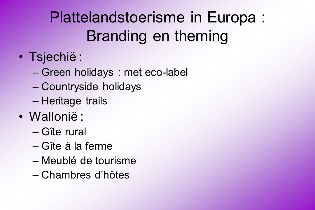 Plattelandstoerisme in Europa : Branding en theming Tsjechië : –Green holidays : met eco-label –Countryside holidays –Heritage trails Wallonië : –Gîte
