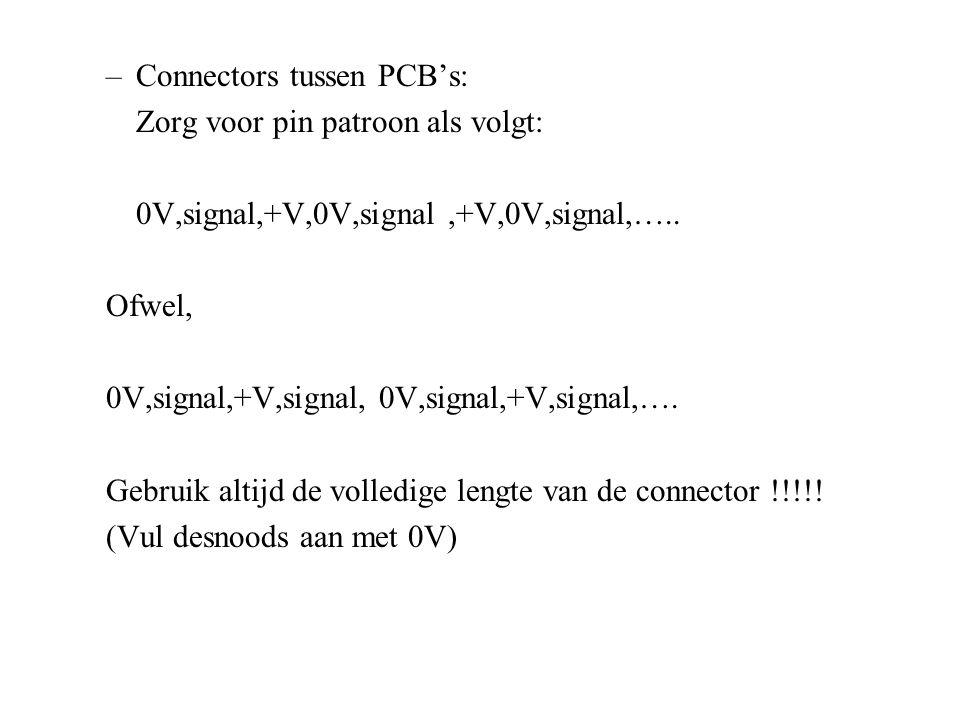 –Connectors tussen PCB's: Zorg voor pin patroon als volgt: 0V,signal,+V,0V,signal,+V,0V,signal,….. Ofwel, 0V,signal,+V,signal, 0V,signal,+V,signal,….