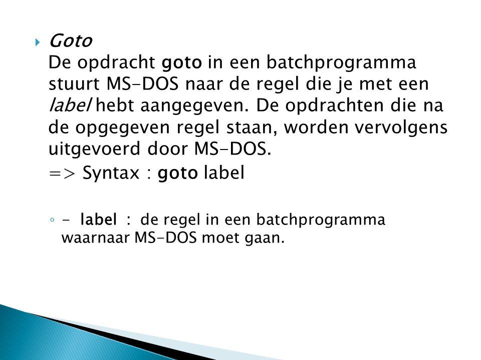  Goto De opdracht goto in een batchprogramma stuurt MS-DOS naar de regel die je met een label hebt aangegeven.
