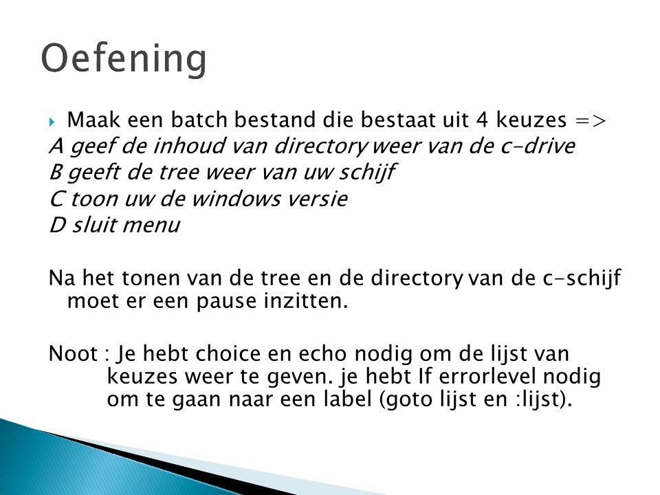  Maak een batch bestand die bestaat uit 4 keuzes => A geef de inhoud van directory weer van de c-drive B geeft de tree weer van uw schijf C toon uw de windows versie D sluit menu Na het tonen van de tree en de directory van de c-schijf moet er een pause inzitten.