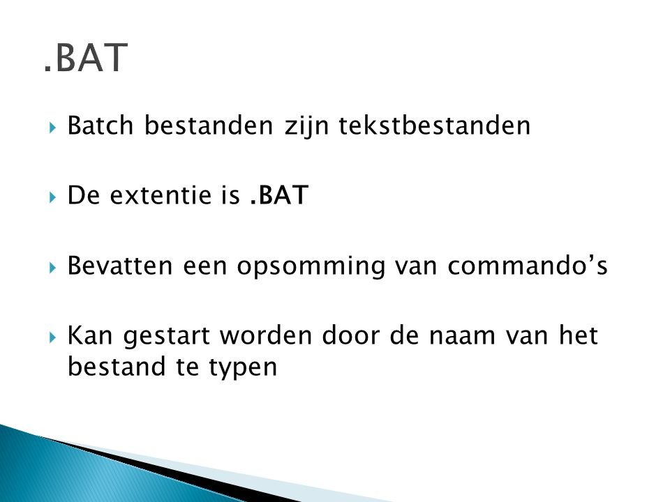  Batch bestanden zijn tekstbestanden  De extentie is.BAT  Bevatten een opsomming van commando's  Kan gestart worden door de naam van het bestand te typen.BAT