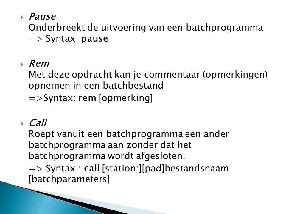  Pause Onderbreekt de uitvoering van een batchprogramma => Syntax: pause  Rem Met deze opdracht kan je commentaar (opmerkingen) opnemen in een batchbestand =>Syntax: rem [opmerking]  Call Roept vanuit een batchprogramma een ander batchprogramma aan zonder dat het batchprogramma wordt afgesloten.