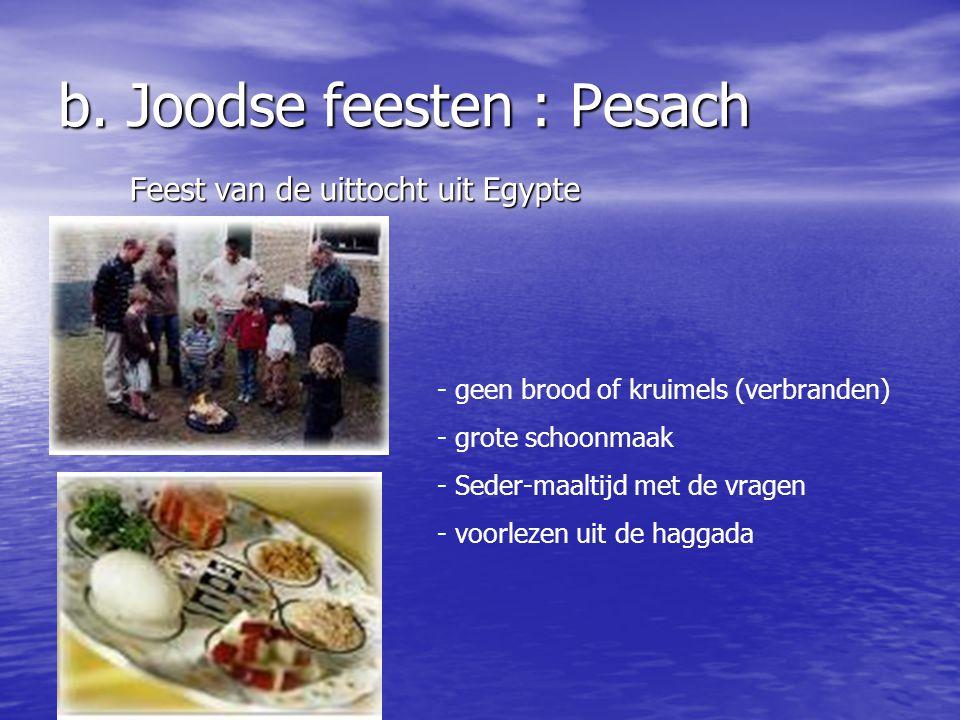 b. Joodse feesten Pesach : Joodse paasfeest Pesach : Joodse paasfeest Sjawoeot : oogstfeest Sjawoeot : oogstfeest Rosj Hasjana : Joodse nieuwjaar Rosj