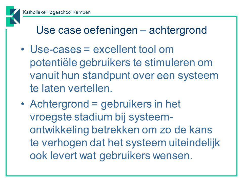 Katholieke Hogeschool Kempen Use case oefeningen – achtergrond Use-cases = excellent tool om potentiële gebruikers te stimuleren om vanuit hun standpunt over een systeem te laten vertellen.