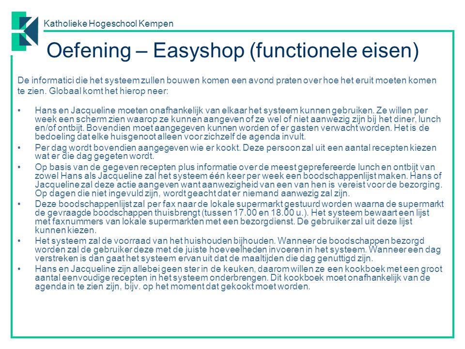Katholieke Hogeschool Kempen Oefening – Easyshop (functionele eisen) De informatici die het systeem zullen bouwen komen een avond praten over hoe het eruit moeten komen te zien.