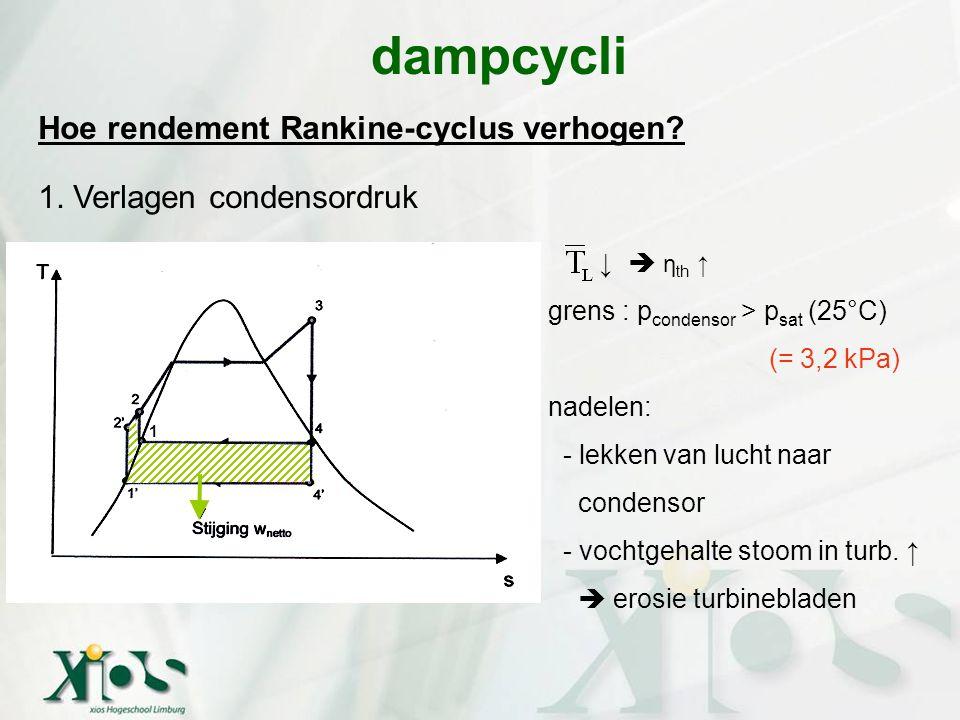 Hoe rendement Rankine-cyclus verhogen? 1. Verlagen condensordruk dampcycli ↓  η th ↑ grens : p condensor > p sat (25°C) (= 3,2 kPa) nadelen: - lekken