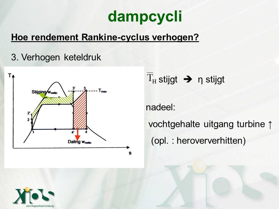 Hoe rendement Rankine-cyclus verhogen? 3. Verhogen keteldruk dampcycli stijgt  η stijgt nadeel: vochtgehalte uitgang turbine ↑ (opl. : heroververhitt