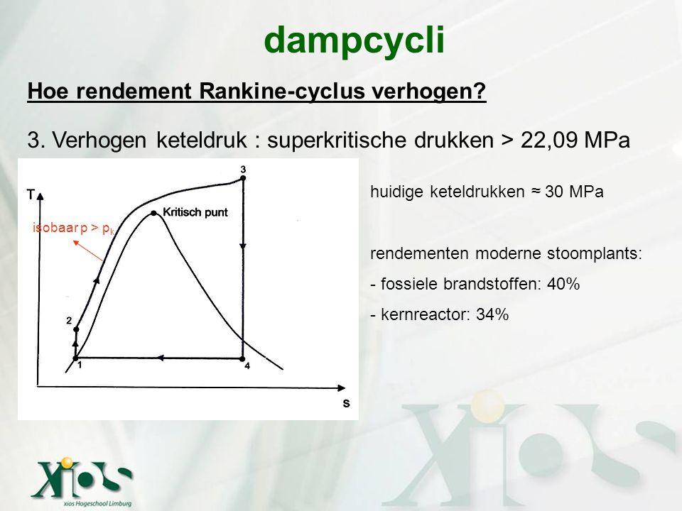 Hoe rendement Rankine-cyclus verhogen? 3. Verhogen keteldruk : superkritische drukken > 22,09 MPa dampcycli isobaar p > p k huidige keteldrukken ≈ 30