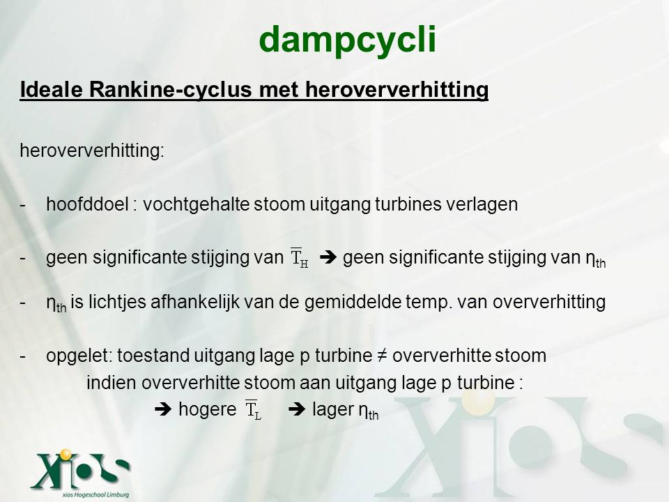 Ideale Rankine-cyclus met heroververhitting heroververhitting: -hoofddoel : vochtgehalte stoom uitgang turbines verlagen -geen significante stijging v