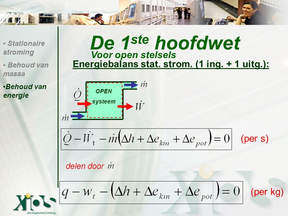 De 1 ste hoofdwet Energiebalans stat. strom. (1 ing. + 1 uitg.): Stationaire stroming Behoud van massa Behoud van energie Voor open stelsels OPEN syst