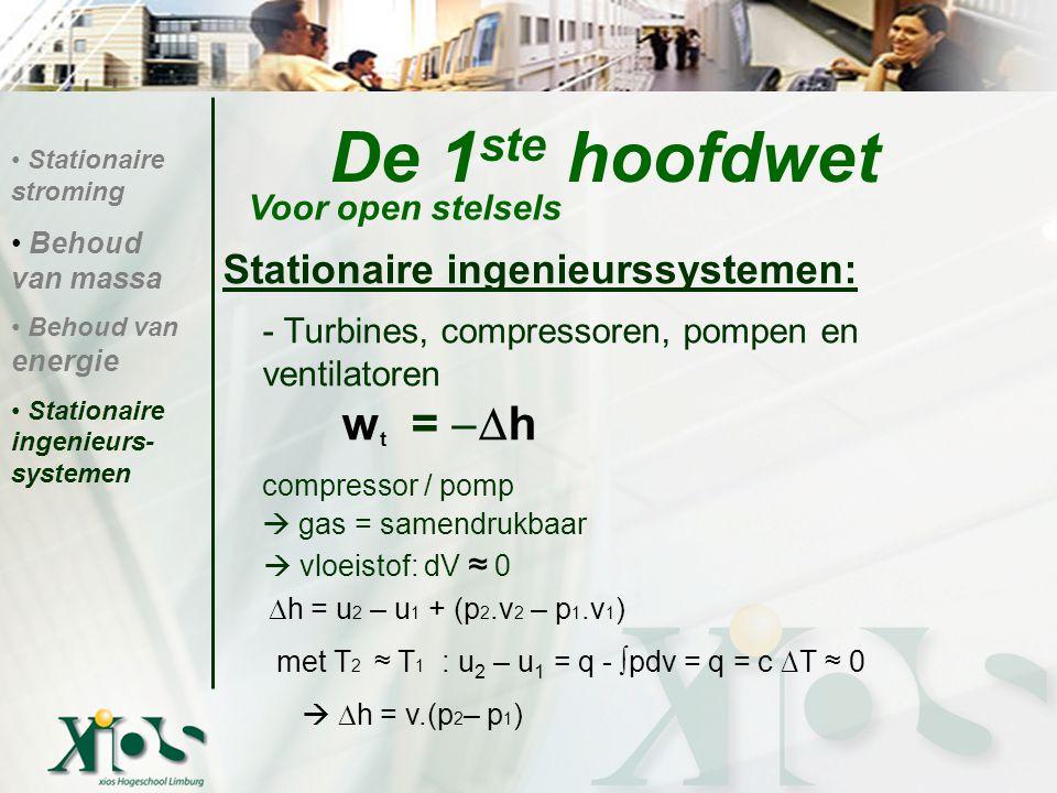 De 1 ste hoofdwet Stationaire ingenieurssystemen: - Turbines, compressoren, pompen en ventilatoren w t =  h compressor / pomp  gas = samendrukbaar  vloeistof: dV ≈ 0 Voor open stelsels Stationaire stroming Behoud van massa Behoud van energie Stationaire ingenieurs- systemen  h = u 2 – u 1 + (p 2.v 2 – p 1.v 1 ) met T 2 ≈ T 1 : u 2 – u 1 = q - ∫pdv = q = c ∆T ≈ 0   h = v.(p 2 – p 1 )