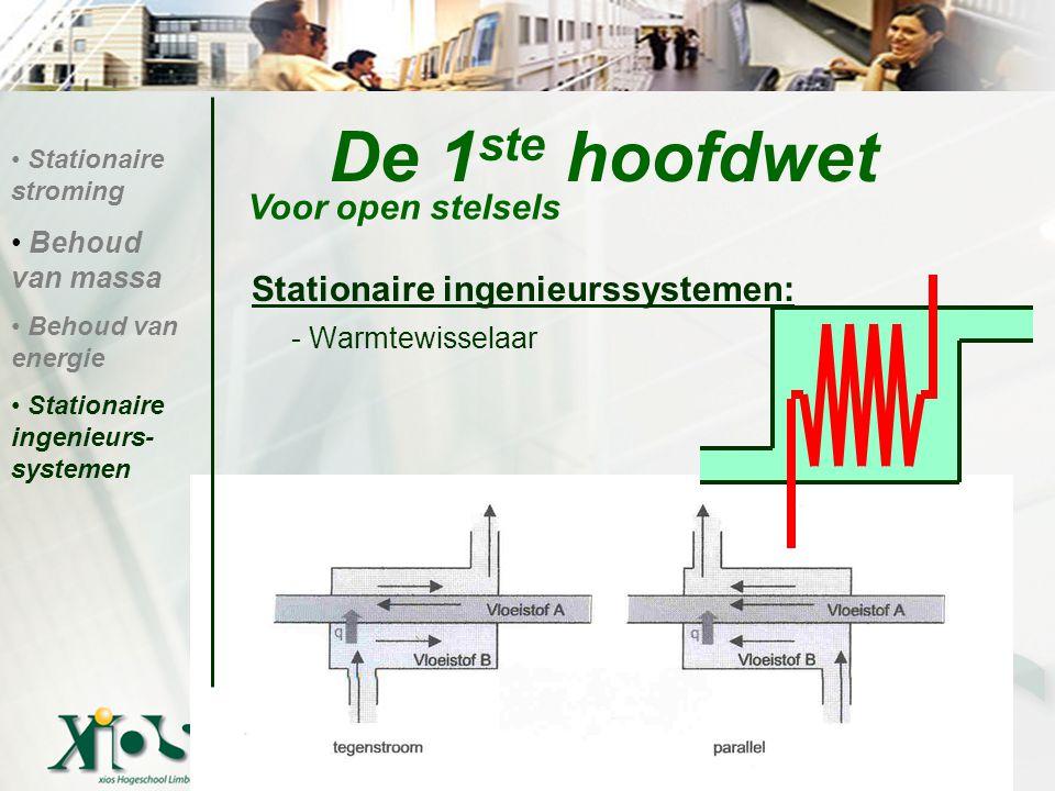 De 1 ste hoofdwet Stationaire ingenieurssystemen: - Warmtewisselaar Voor open stelsels Stationaire stroming Behoud van massa Behoud van energie Statio