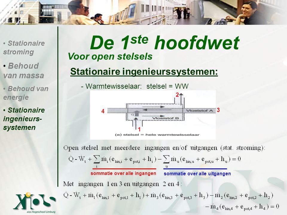 Stationaire ingenieurssystemen: - Warmtewisselaar: stelsel = WW De 1 ste hoofdwet Voor open stelsels Stationaire stroming Behoud van massa Behoud van