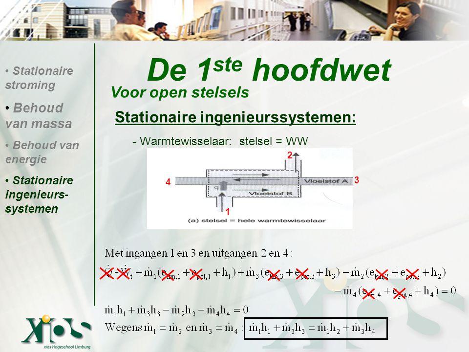 Stationaire ingenieurssystemen: - Warmtewisselaar: stelsel = WW De 1 ste hoofdwet Voor open stelsels Stationaire stroming Behoud van massa Behoud van energie Stationaire ingenieurs- systemen 1 2 4 3
