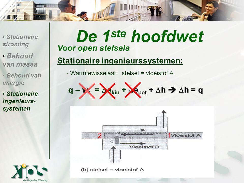 Stationaire ingenieurssystemen: - Warmtewisselaar: stelsel = vloeistof A q – w t =  e kin +  e pot +  h   h = q De 1 ste hoofdwet Voor open stelsels Stationaire stroming Behoud van massa Behoud van energie Stationaire ingenieurs- systemen 1 2
