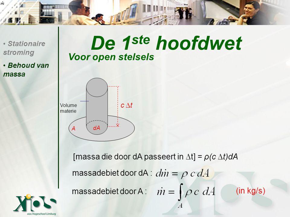 De 1 ste hoofdwet Voor open stelsels Stationaire stroming Behoud van massa Volume materie [massa die door dA passeert in ∆t] = ρ(c ∆t)dA massadebiet door dA : massadebiet door A : (in kg/s) c Δ t A dA
