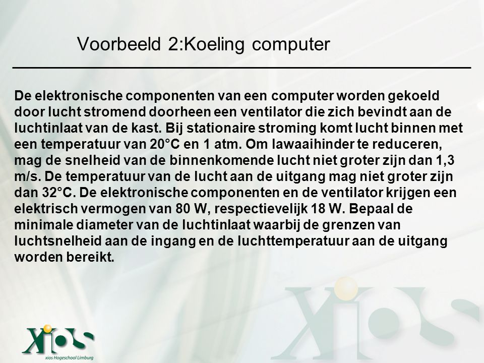 Voorbeeld 2:Koeling computer De elektronische componenten van een computer worden gekoeld door lucht stromend doorheen een ventilator die zich bevindt aan de luchtinlaat van de kast.