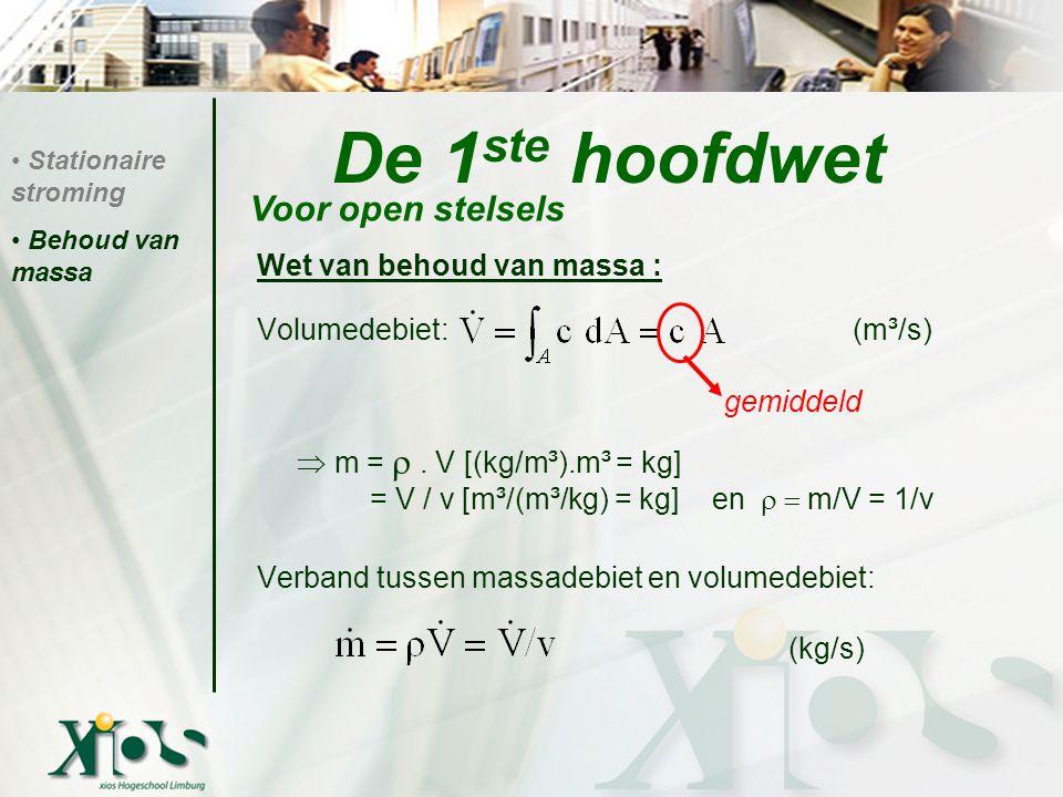 De 1 ste hoofdwet Wet van behoud van massa : Volumedebiet: (m³/s)  m = . V [(kg/m³).m³ = kg] = V / v [m³/(m³/kg) = kg] en  m/V = 1/v Verband tus
