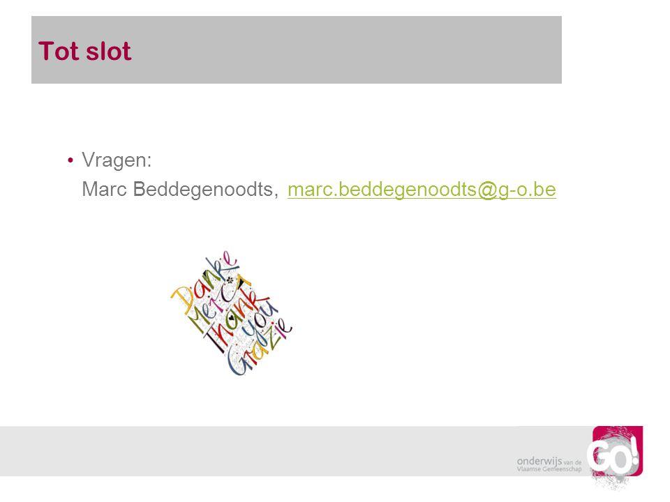 Tot slot Vragen: Marc Beddegenoodts, marc.beddegenoodts@g-o.bemarc.beddegenoodts@g-o.be
