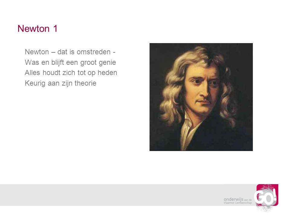 Newton 1 Newton – dat is omstreden - Was en blijft een groot genie Alles houdt zich tot op heden Keurig aan zijn theorie