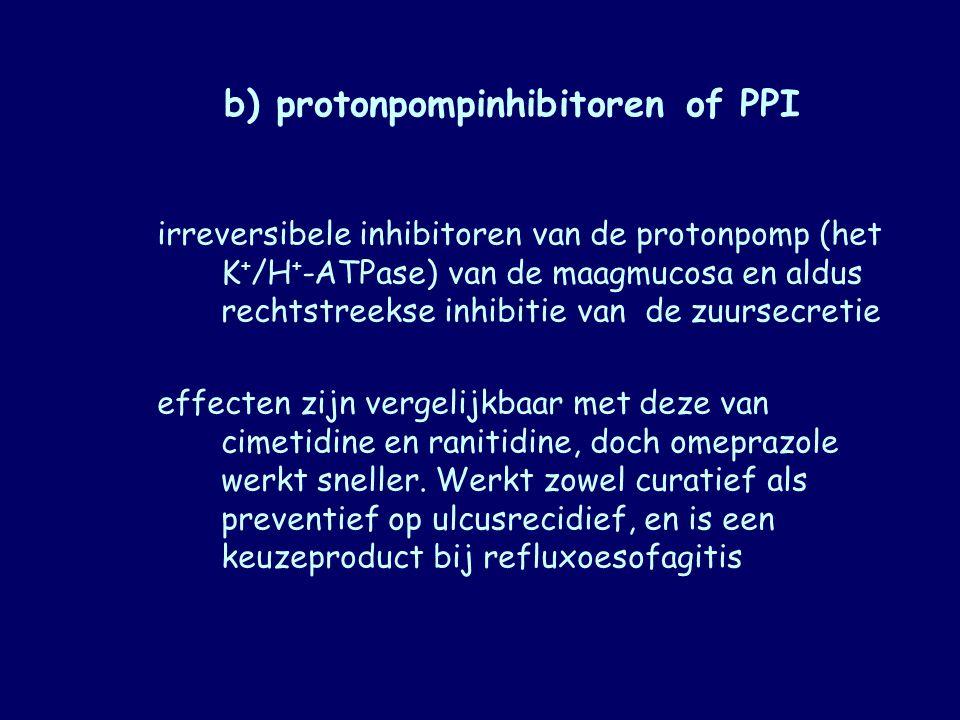 b) protonpompinhibitoren of PPI irreversibele inhibitoren van de protonpomp (het K + /H + ‑ ATPase) van de maagmucosa en aldus rechtstreekse inhibitie