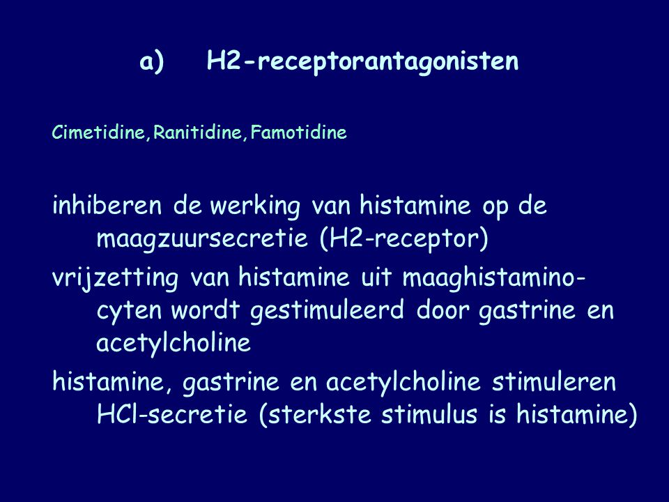 a)H2-receptorantagonisten Cimetidine, Ranitidine, Famotidine inhiberen de werking van histamine op de maagzuursecretie (H2-receptor) vrijzetting van h