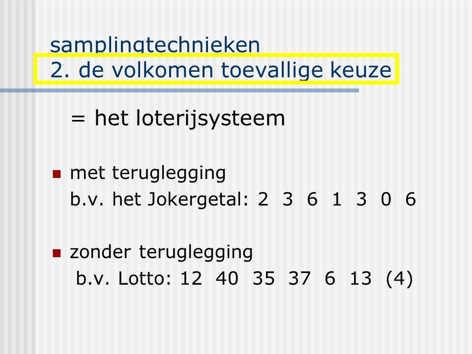 samplingtechnieken 2. de volkomen toevallige keuze = het loterijsysteem met teruglegging b.v. het Jokergetal: 2 3 6 1 3 0 6 zonder teruglegging b.v. L