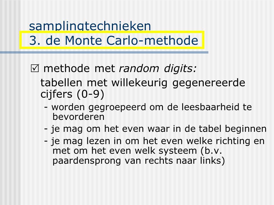 samplingtechnieken 3. de Monte Carlo-methode  methode met random digits: tabellen met willekeurig gegenereerde cijfers (0-9) - worden gegroepeerd om