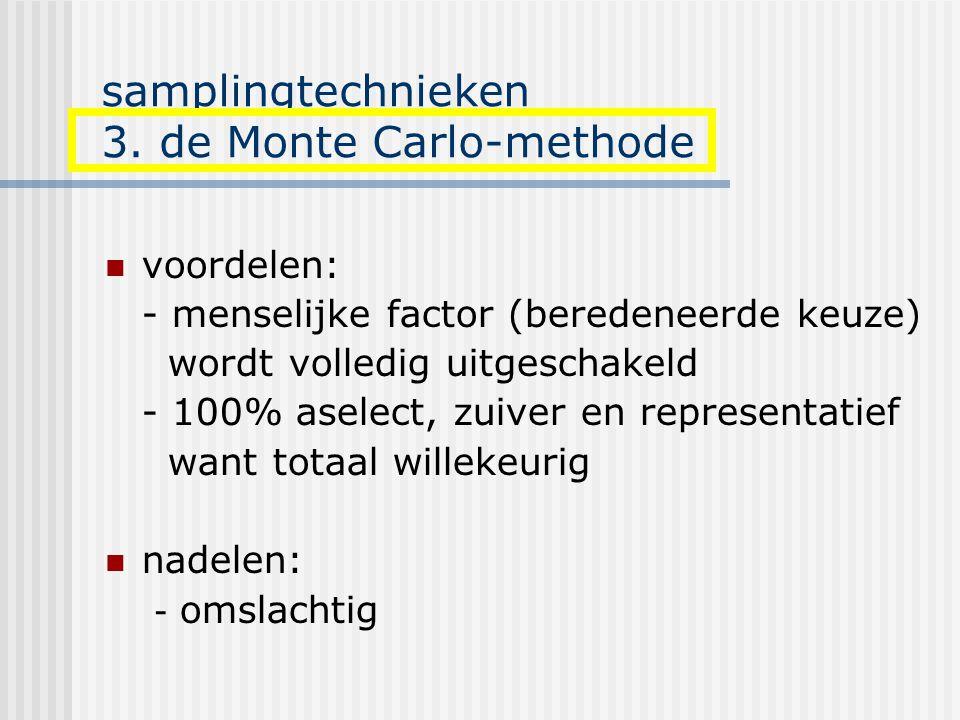 samplingtechnieken 3. de Monte Carlo-methode voordelen: - menselijke factor (beredeneerde keuze) wordt volledig uitgeschakeld - 100% aselect, zuiver e