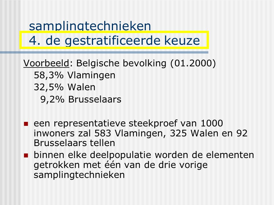 samplingtechnieken 4. de gestratificeerde keuze Voorbeeld: Belgische bevolking (01.2000) 58,3% Vlamingen 32,5% Walen 9,2% Brusselaars een representati