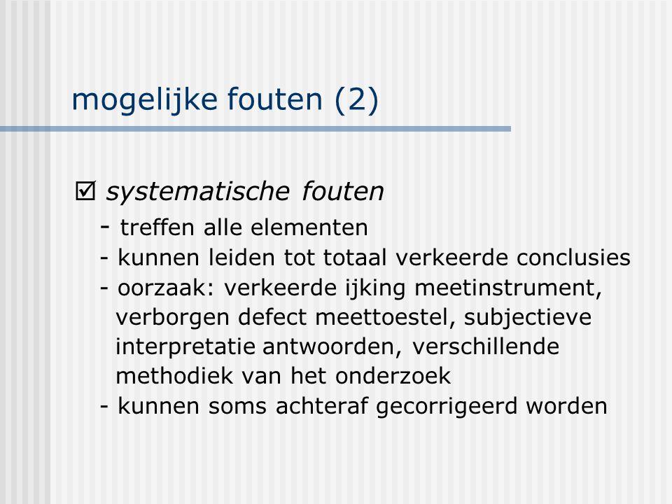 mogelijke fouten (2)  systematische fouten - treffen alle elementen - kunnen leiden tot totaal verkeerde conclusies - oorzaak: verkeerde ijking meeti