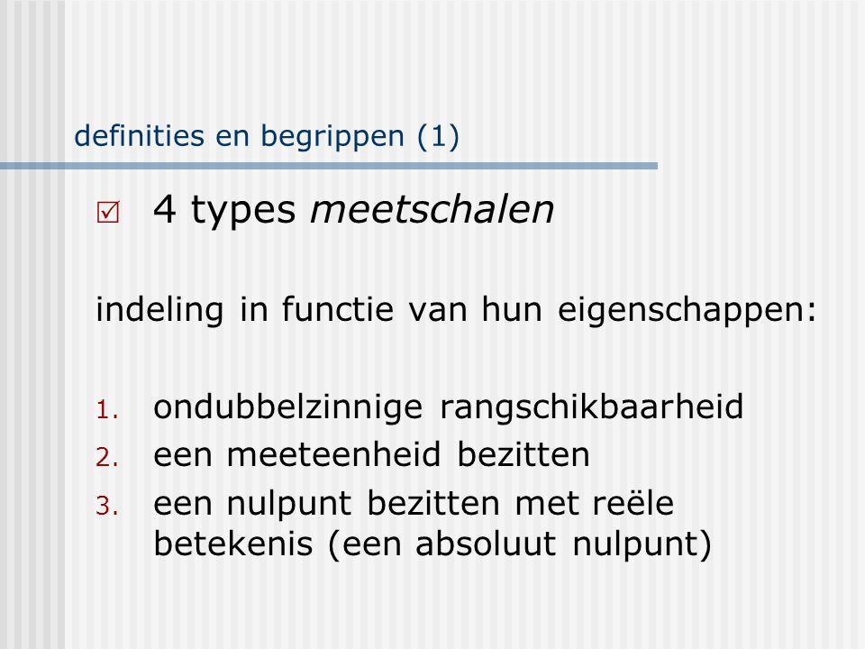 definities en begrippen (2.a) 4 types meetschalen:  verhoudingschaal  intervalschaal  ordinale schaal  nominale schaal eigenschappen: 1,2 en 3 1 en 2 1 geen