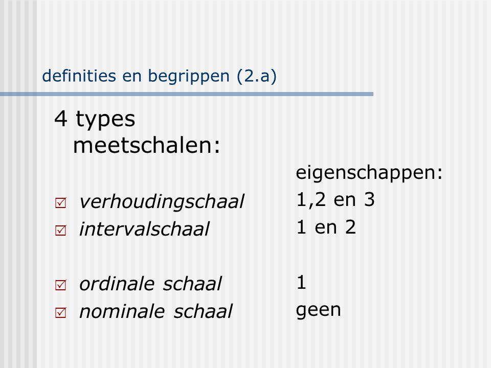 definities en begrippen (2.b) 4 types meetschalen:  verhoudingschaal  intervalschaal  ordinale schaal  nominale schaal eigenschappen: 1,2 en 3 1 en 2 1 geen kwantitatief niveau kwalitatief niveau
