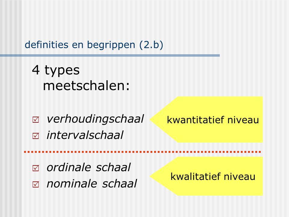 definities en begrippen (2.b) 4 types meetschalen:  verhoudingschaal  intervalschaal  ordinale schaal  nominale schaal eigenschappen: 1,2 en 3 1 e