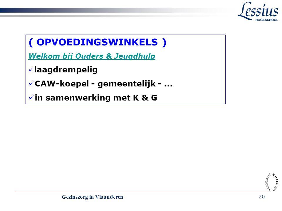Gezinszorg in Vlaanderen 20 ( OPVOEDINGSWINKELS ) Welkom bij Ouders & Jeugdhulp laagdrempelig CAW-koepel - gemeentelijk -... in samenwerking met K & G