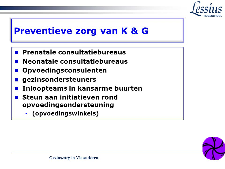 Gezinszorg in Vlaanderen 16 VERTROUWENSCENTRA KINDERMISHANDELING laagdrempelig - gemakkelijk bereikbaar en aanspreek- baar functies  eerste opvang  verdere exploratie van de melding  specialistische diagnostiek  eventuele doorverwijzing  coördinatie en opvolging van de hulpverlening  zelf intensieve hulp bieden samenwerking met andere hulpverleningsdiensten: CLB, CGGZ, B.J.B., enz.
