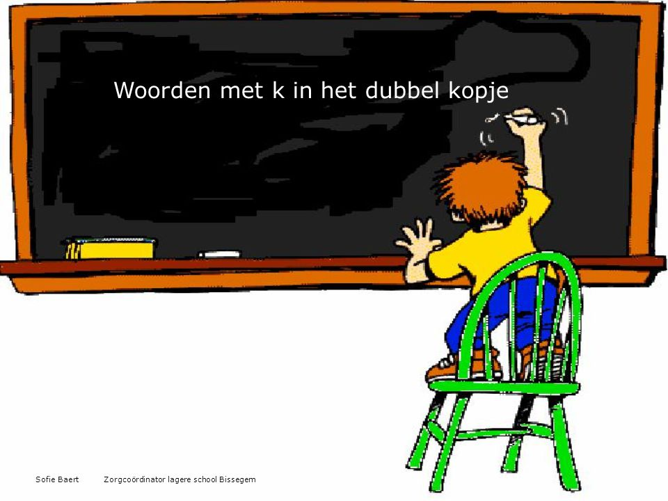 Woorden met k in het dubbel kopje Sofie Baert Zorgcoördinator lagere school Bissegem