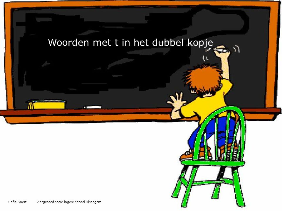 Woorden met t in het dubbel kopje Sofie Baert Zorgcoördinator lagere school Bissegem