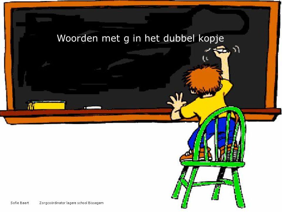Woorden met g in het dubbel kopje Sofie Baert Zorgcoördinator lagere school Bissegem
