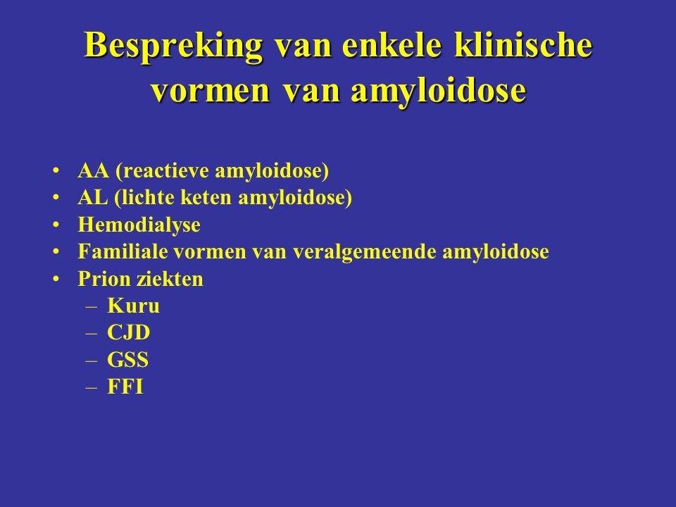 Bespreking van enkele klinische vormen van amyloidose AA (reactieve amyloidose) AL (lichte keten amyloidose) Hemodialyse Familiale vormen van veralgemeende amyloidose Prion ziekten –Kuru –CJD –GSS –FFI