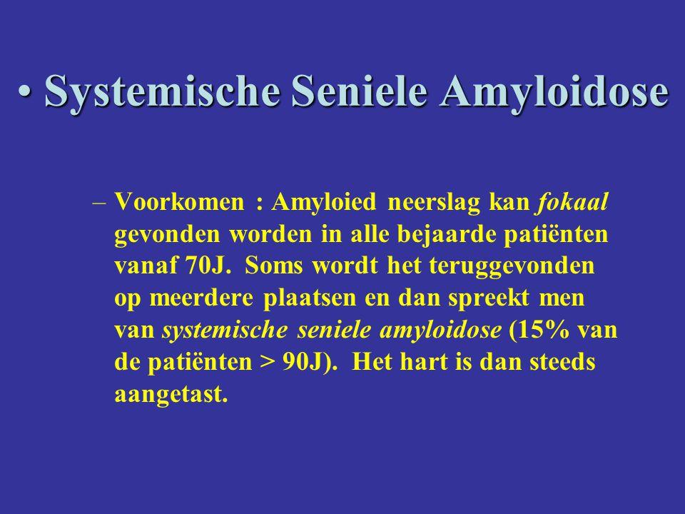Systemische Seniele Amyloidose Systemische Seniele Amyloidose –Voorkomen : Amyloied neerslag kan fokaal gevonden worden in alle bejaarde patiënten vanaf 70J.