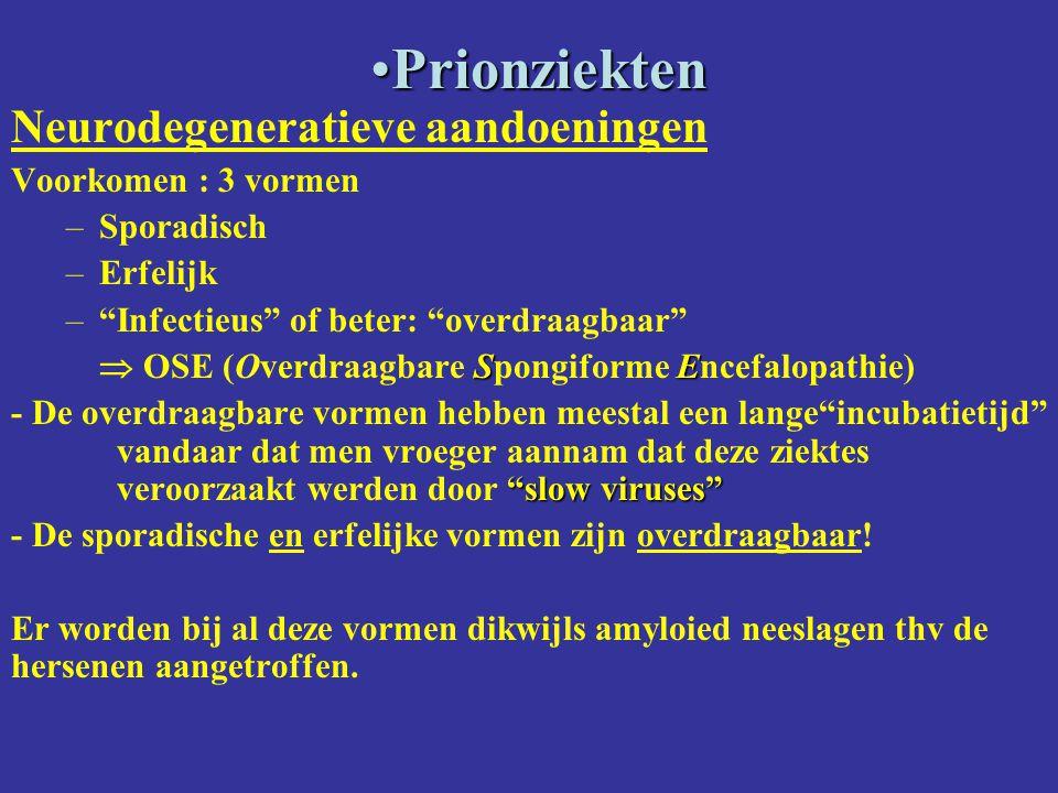 PrionziektenPrionziekten Neurodegeneratieve aandoeningen Voorkomen : 3 vormen –Sporadisch –Erfelijk – Infectieus of beter: overdraagbaar SE  OSE (Overdraagbare Spongiforme Encefalopathie) slow viruses - De overdraagbare vormen hebben meestal een lange incubatietijd vandaar dat men vroeger aannam dat deze ziektes veroorzaakt werden door slow viruses - De sporadische en erfelijke vormen zijn overdraagbaar.