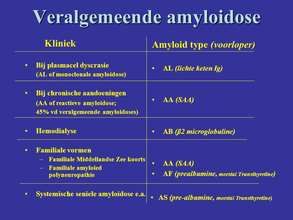 Veralgemeende amyloidose Kliniek Bij plasmacel dyscrasie (AL of monoclonale amyloidose) Bij chronische aandoeningen (AA of reactieve amyloidose; 45% vd veralgemeende amyloidoses) Hemodialyse Familiale vormen –Familiale Middellandse Zee koorts –Familiale amyloied polyneuropathie Systemische seniele amyloidose e.a.