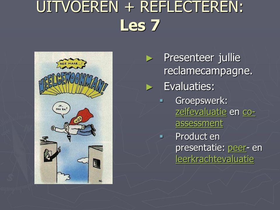 UITVOEREN + REFLECTEREN: Les 7 ► Presenteer jullie reclamecampagne. ► Evaluaties:  Groepswerk: zelfevaluatie en co- assessment zelfevaluatieco- asses