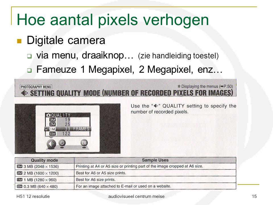H51 12 resolutie audiovisueel centrum meise 15 Hoe aantal pixels verhogen Digitale camera  via menu, draaiknop… (zie handleiding toestel)  Fameuze 1