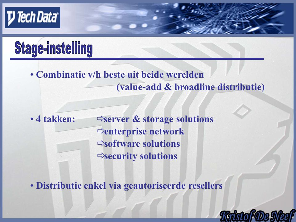 Combinatie v/h beste uit beide werelden (value-add & broadline distributie) 4 takken:  server & storage solutions  security solutions  software solutions  enterprise network Distributie enkel via geautoriseerde resellers