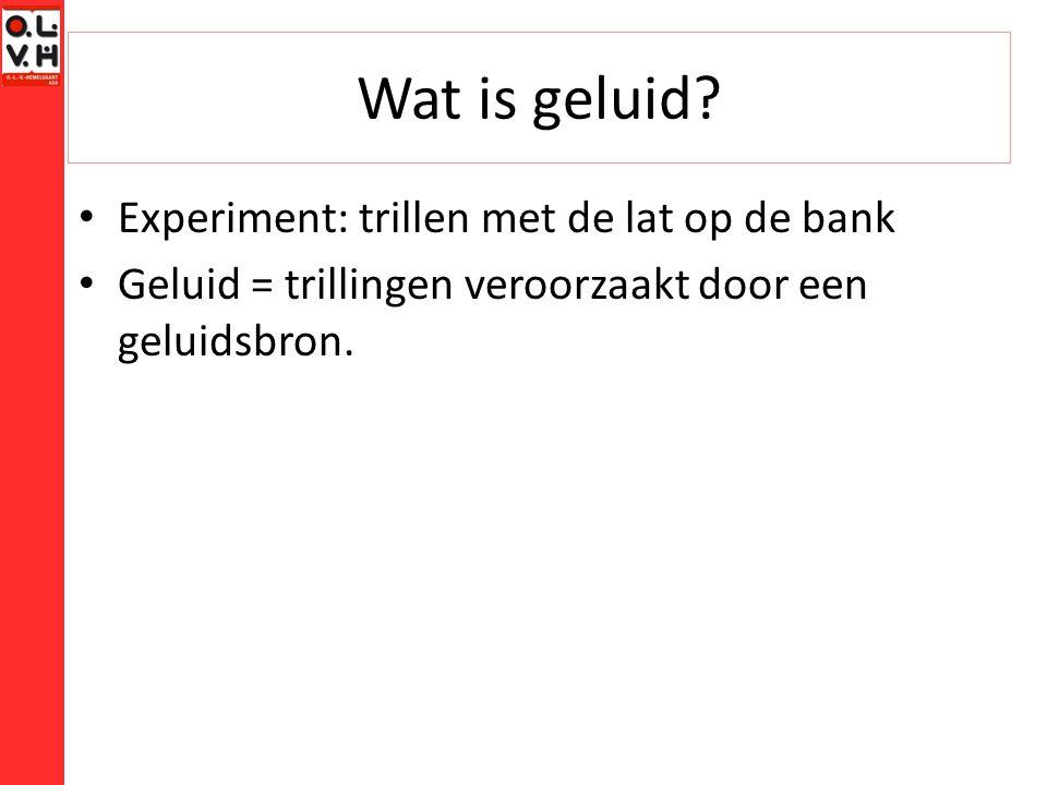 Wat is geluid? Experiment: trillen met de lat op de bank Geluid = trillingen veroorzaakt door een geluidsbron.