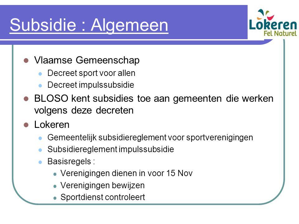 Subsidie : Algemeen Vlaamse Gemeenschap Decreet sport voor allen Decreet impulssubsidie BLOSO kent subsidies toe aan gemeenten die werken volgens deze decreten Lokeren Gemeentelijk subsidiereglement voor sportverenigingen Subsidiereglement impulssubsidie Basisregels : Verenigingen dienen in voor 15 Nov Verenigingen bewijzen Sportdienst controleert