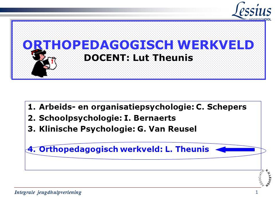 Integrale jeugdhulpverlening 1 ORTHOPEDAGOGISCH WERKVELD DOCENT: Lut Theunis 1.Arbeids- en organisatiepsychologie: C. Schepers 2.Schoolpsychologie: I.